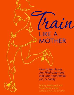 Train Like a Mother By Mcdowell, Dimity (COR)/ Shea, Sarah Bowen